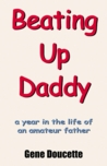 Beating Up Daddy: A Year in the Life of an Amateur Father