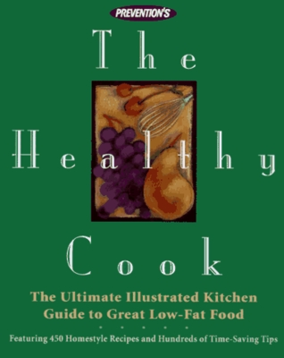 Prevention's the Healthy Cook: Ultimate Illustrated Kitchen Guide to Great Low-Fat Food, Featuring: 450 Homestyle Recipes and Hundreds of Time.........