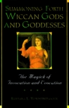 Summoning Forth Wiccan Gods And Goddesses: The Magick of Invocation and Evocation