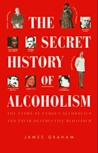 The Secret History of Alcoholism: The Story of Famous Alcoholics and Their Destructive Behavior