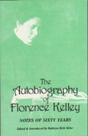Notes of Sixty Years: The Autobiography of Florence Kelley; With an Early Essay by the Author on the Need of Theoretical Preparation for Philathropic Work