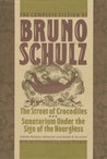 The Complete Fiction of Bruno Schulz: The Street of Crocodiles, Sanatorium Under the Sign of the Hourglass