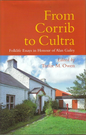 From Corrib to Cultra: Folklife Essays in Honour of Alan Gailey