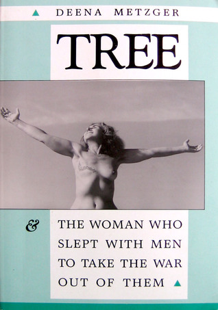 Tree and the Woman Who Slept With Men to Take the War Out of ... by Deena Metzger