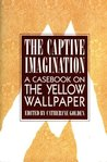 """The Captive Imagination: A Casebook on """"The Yellow Wallpaper"""""""