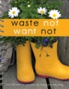 Waste Not Want Not Over 200 Ideas For Recycling And Reusing Everyday Things