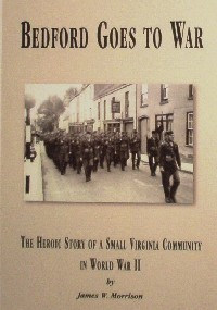 Bedford Goes to War: The Heroic Story of a Small Virginia Community in World War II