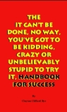 The It Can't Be Done, No Way, You've Got to Be Kidding, Crazy or Unbelievably Stupid to Try It, Handbook for Success