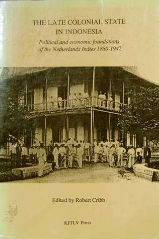 The Late Colonial State in Indonesia: Political and Economic Foundations of the Netherlands Indies, 1880 1942 (Verhandelingen, No 163)