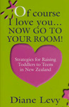 Of Course I Love You... Now Go To Your Room: Strategies for Raising Toddlers to Teens in New Zealand