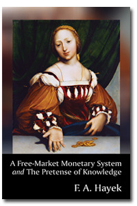 A Free-Market Monetary System and The Pretense of Knowledge by Friedrich Hayek