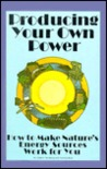 Producing Your Own Power: How to Make Nature's Energy Sources Work for You (An Organic gardening and farming book)