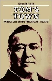 Tom's Town: Kansas City and the Pendergast Legend