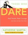 Those Who Dare: Real People, Real Courage and What We Learn from Them