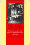 Figured Tapestry: Production, Markets and Power in Philadelphia Textiles, 1855-1941