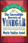 The Incredible Secrets of Vinegar: The Quintessential Guide to the History, Lore, Varieties, and Healthful Benefits of Vinegar