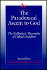 The Paradoxical Ascent To God: The Kabbalistic Theosophy Of Habad Hasidism