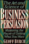 Art and Science of Business Persuasion: Mastering the Power of Getting What You Want