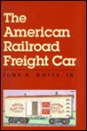The American Railroad Freight Car: From The Wood Car Era To The Coming Of Steel