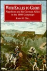 With Eagles to Glory: Napoleon and His German Allies in the 1809 Campaign