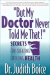 But My Doctor Never Told Me That!: Secrets for Creating Lifelong Health