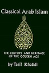 Classical Arab Islam: The Culture and Heritage of the Golden Age