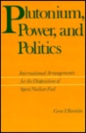 Plutonium, Power, and Politics: International Arrangements for the Disposition of Spent Nuclear Fuel