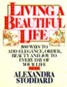 Living a Beautiful Life: Five Hundred Ways to Add Elegance, Order, Beauty, and Joy to Every Day of Your Life