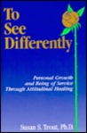 To See Differently: Personal Growth and Being of Service Through Attitudinal Healing