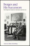 Borges and His Successors: The Borgesian Impact on Literature and the Arts