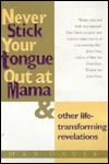 Never Stick Your Tongue Out at Mama: And Other Life Transforming Revelations