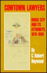 Cowtown Lawyers: Dodge City and Its Attorneys, 1876-1886