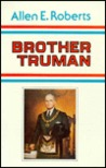 Brother Truman: The Masonic Life and Philosophy of Harry S. Truman