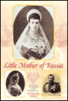 Little Mother of Russia: A Biography of the Empress Marie Feodorovna (1847-1928)