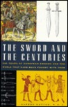 The Sword And The Centuries: 500 Years Of European Swords And Duels That Have Been Fought With Them