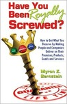Have You Been Royally Screwed? How to Get What You Deserve By Making People and Companies Deliver on Their Promises, Products, Goods and Services