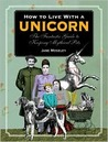 How to Live with a Unicorn : The Fantastic Guide to Keeping Mythical Pets