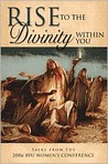 Rise to the Divinity Within You: Talks from the 2006 Byu Women's Conference