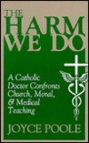 The Harm We Do: A Catholic Doctor Confronts Church, Moral, & Medical Teaching