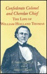 Confederate Colonel And Cherokee Chief: The Life Of William Holland Thomas