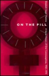 On the Pill: A Social History of Oral Contraceptives, 1950-1970