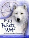 Path of the White Wolf: An Introduction to the Shaman's Way