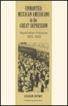Unwanted Mexican Americans in the Great Depression: Repatriation Pressures, 1929–1939