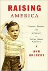 Raising America: Experts, Parents, and a Century of Advice About Children