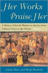 Her Works Praise Her: A History Of Jewish Women In America From Colonial Times To The Present