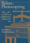 Before Photocopying: The Art & History of Mechanical Copying, 1780-1938: A Book in Two Parts