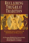 Reclaiming The Great Tradition: Evangelicals, Catholics & Orthodox In Dialogue