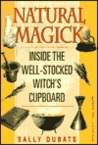 Natural Magick: Inside the Well-Stocked Witch's Cupboard