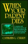 When Your Parent Dies: A Concise And Practical Source Of Help And Advice For Adults Grieving The Death Of A Parent