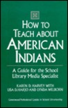 How to Teach about American Indians: A Guide for the School Library Media Specialist (Greenwood Professional Guides in School Librarianship)